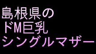 【巨乳体験談】島根県のドM巨乳シングルマザー