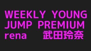 武田玲奈のWEEKLY YOUNG JUMP PREMIUM 「rena」からプロフィールまで色んなネタを集めてみた件!