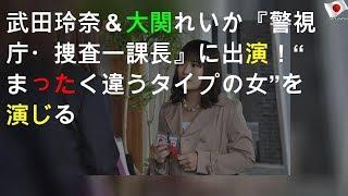"""武田玲奈&大関れいか『警視庁・捜査一課長2020』に出演!""""まったく違うタイプの女""""を演じる"""