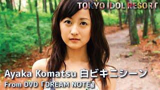 小松彩夏 Ayaka Komatsu「DREAM NOTE」白ビキニシーン グラビア