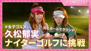 【女子ゴルフ】久松郁実がナイターゴルフに挑戦!!光るボールに大興奮!!